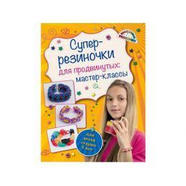 Волшебные резиночки Супер резиночки для продвинутых: мастер-классы (для детей старше 9 лет) Елисеева