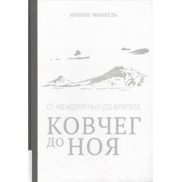 Финкель И. Ковчег до Ноя: от Междуречья до Арарата