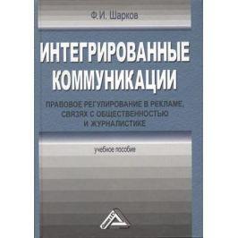 Шарков Ф. Интегрированные коммуникации. Правовое регулирование в рекламе, связях с общественностью и журналистике. 3-е издание, переработанное и дополненное