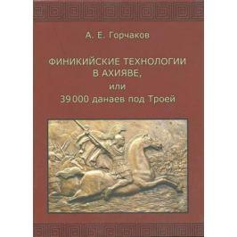 Горчаков А. Финикийские технологии в Ахияве, или 39 000 данаев под Троей