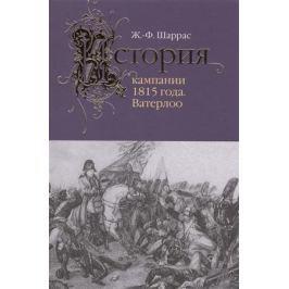 Шаррас Ж. История кампании 1815 года. Ватерлоо