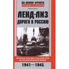 Джонс Р. Ленд-лиз. Дороги в Россию. Военные поставки США для СССР во Второй мировой войне. 1941-1945