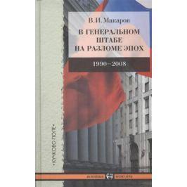 Макаров В. В Генеральном штабе на разломе эпох. 1990-2008