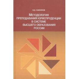 Самойлов В. Методология преподавания юриспруденции в системе высшего образования России. Монография