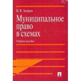 Захаров И. Муниципальное право в схемах Учеб. пос.