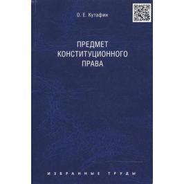Кутафин О. Избранные труды. В 7 томах. Том 1. Предмет конституционного права