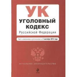 Дегтярева Т. (ред.) Уголовный кодекс Российской Федерации. Текст с изменениями и дополнениями на 1 сентября 2014 года