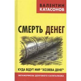 Катасонов В. Смерть денег. Куда ведут мир