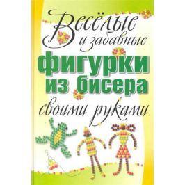 Адамчик М. Веселые и забавные фигурки из бисера своими руками