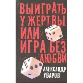 Уваров А. Выиграть у жертвы или Игра без любви