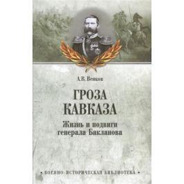 Венков А. Гроза Кавказа. Жизнь и подвиги генерала Бакланова