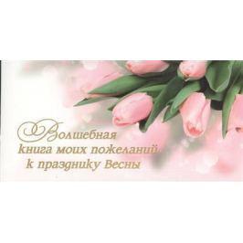Епифанова О. Волшебная книга моих пожеланий к празднику Весны. 15 открыток с пожеланиями для родных, друзей и коллег. Выберите открытку, впишите на обороте свое пожелание и подарите