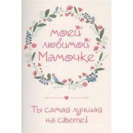 Матушевская Н. (сост.) Моей любимой мамочке. Ты самая лучшая на свете! (+ конверт)