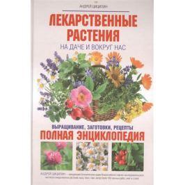 Цицилин А. Лекарственные растения на даче и вокруг нас. Выращивание, заготовки, рецепты. Полная энциклопедия