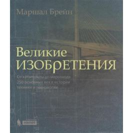 Брейн М. Великие изобретения. От катапульты до марсохода. 250 основных вех в истории техники и технологии