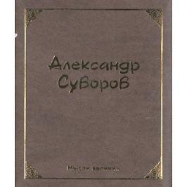 Суворов А. Мысли великих. Миниатюрная книга афоризмов. Александр Суворов