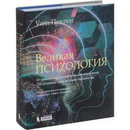 Пикрен У. Великая психология. От шаманизма до современной неврологии. 250 основных вех в истории психологии