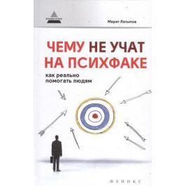 Латыпов М. Чему не учат на психфаке. Как реально помогать людям