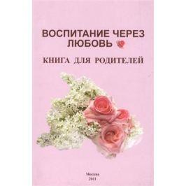 Карпова Н., Копытина И., Иващенко Ю. и др. Воспитание через любовь: Книга для родителей