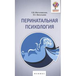 Могилевская Е., Васильева О. Перинатальная психология. Психология материнства и родительства
