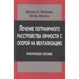 Бейтман Э., Фонаги П. Лечение пограничного расстройства личности с опорой на ментализацию. Практическое пособие.