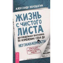 Верещагин А. Жизнь с чистого листа. Двухнедельная программа по изменению себя до неузнаваемости. Книга для решительных людей