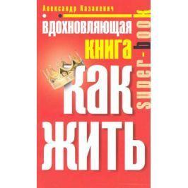 Казакевич А. Вдохновляющая книга Как жить