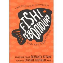 Лундин С., Пол Г., Кристенсен Дж. Fish! Революция. Проверенный способ победить рутину на работе и создать команду мечты