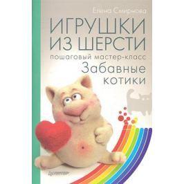 Смирнова Е. Игрушки из шерсти: пошаговый мастер-класс. Забавные котики