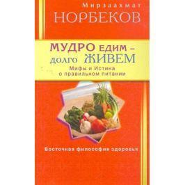 Норбеков М. Мудро едим долго живем Мифы и Истина о правильном питании