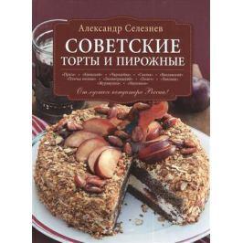 Селезнев А. Советские торты и пирожные. От лучшего кондитера России!