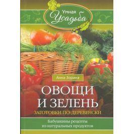 Зорина А. Овощи и зелень. Заготовки по-деревенски. Бабушкины рецепты из натуральных продуктов