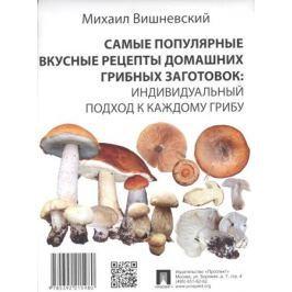 Вишневский М. Самые популярные вкусные рецепты домашних грибных заготовок: Индивидуальный подход к каждому грибу