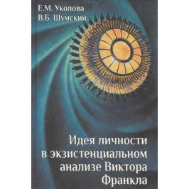 Уколова Е., Шумский В. Идея личности в экзистенциальном анализе Виктора Франкла