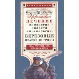 Филиппова И. Березовые целебные грибы или чага, трутовик, кап, ведьмина метла. Эффективное лечение онкологии, диабета, гинекологии. Рецепты. Показания. Правила сбора и хранения