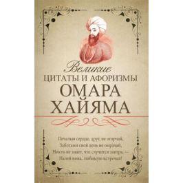 Хайям О. Великие цитаты и афоризмы Омара Хайяма