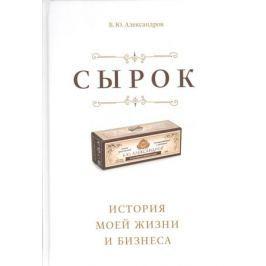 Александров Б. Сырок. История моей жизни и бизнеса