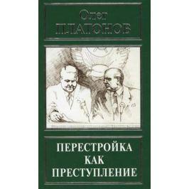 Платонов О. Перестройка как преступление