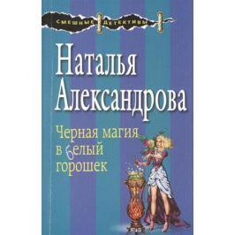 Александрова Н. Черная магия в белый горошек