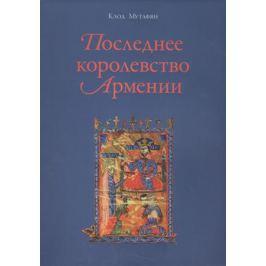 Мутафян К. Последнее королевство Армении. XII-XIV века