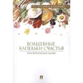 Хухлаев О., Хухлаева О. Волшебные капельки счастья. Терапевтические сказки