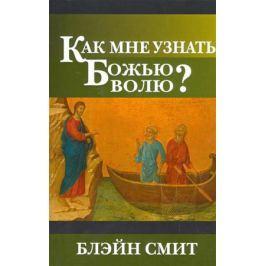 Смит Б. Как мне узнать Божью волю?