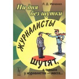 Иванченко Л. Ни дня без шутки. Журналисты шутят, а поводов у журналистов - масса…