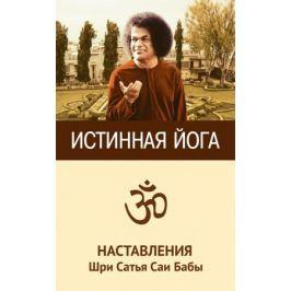 Шри С. Истинная йога. Наставления Шри Сатья Саи Бабы