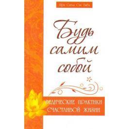 Бхагаван Шри Сатья Саи Баба Будь самим собой Ведические практики счастливой жизни
