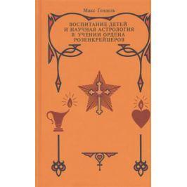 Гендель М. Воспитание детей и научная астрология в учении ордена розенкрейцеров