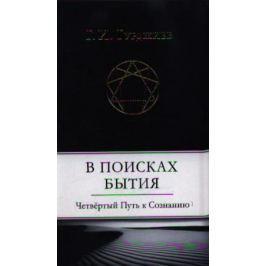 Гурджиев Г. В поисках бытия. Четвертый Путь к Сознанию
