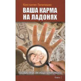 Пилипишин К. Ваша карма на ладонях. Книга 2. Пособие практикующего хироманта