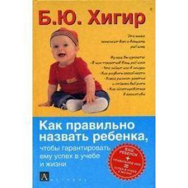Хигир Б. Как правильно назвать ребенка чтобы гарантировать ему успех в учебе и жизни