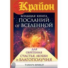 Шмидт Т. Крайон. Большая книга посланий от Вселенной для обретения Счастья, Любви и Благополучия
